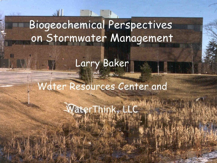 Biogeochemical Perspectives on Stormwater Management          Larry Baker   Water Resources Center and        WaterThink, ...