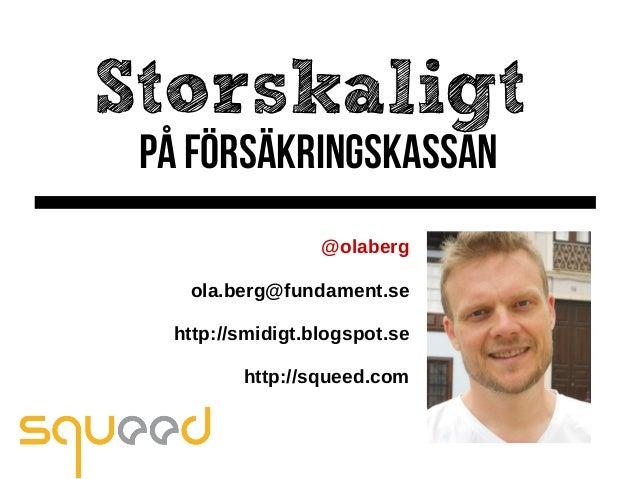 Storskaligt på Försäkringskassan @olaberg ola.berg@fundament.se http://smidigt.blogspot.se http://squeed.com