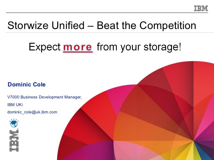 Storwize Unified – Beat the Competition    Dominic ColeV7000 Business Development Manager,IBM UKidominic_cole@uk.ibm.com1 ...