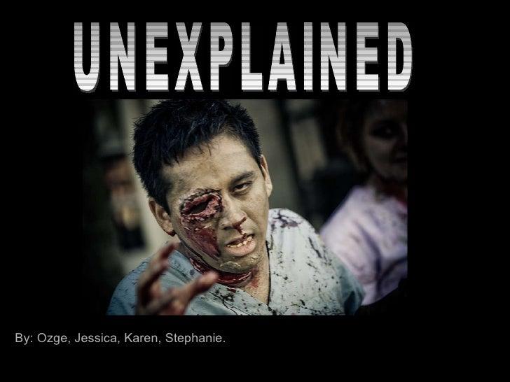 UNEXPLAINED By: Ozge, Jessica, Karen, Stephanie.