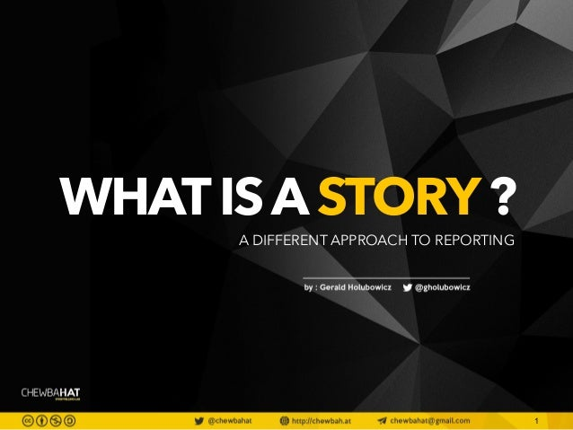 1  WHAT IS A STORY ? A DIFFERENT APPROACH TO REPORTING
