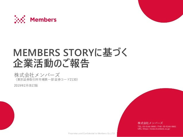 Proprietary and Confidential to Members Co.,LTD MEMBERS STORYに基づく 企業活動のご報告 株式会社メンバーズ (東京証券取引所市場第一部 証券コード2130) 2019年2月改訂版 株...