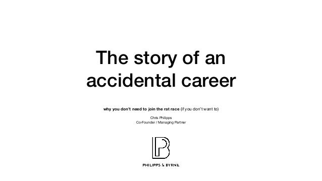 The story of an accidental career why you don't need to join the rat race (if you don't want to) Chris Philipps   Co-Found...