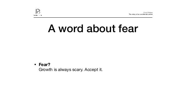 Chris Philipps The story of an accidental career • Fear?  Growth is always scary. Accept it. A word about fear