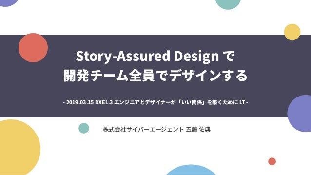 Story-Assured Design で 開発チーム全員でデザインする 株式会社サイバーエージェント 五藤 佑典 - 2019.03.15 DXEL.3 エンジニアとデザイナーが「いい関係」を築くために LT -