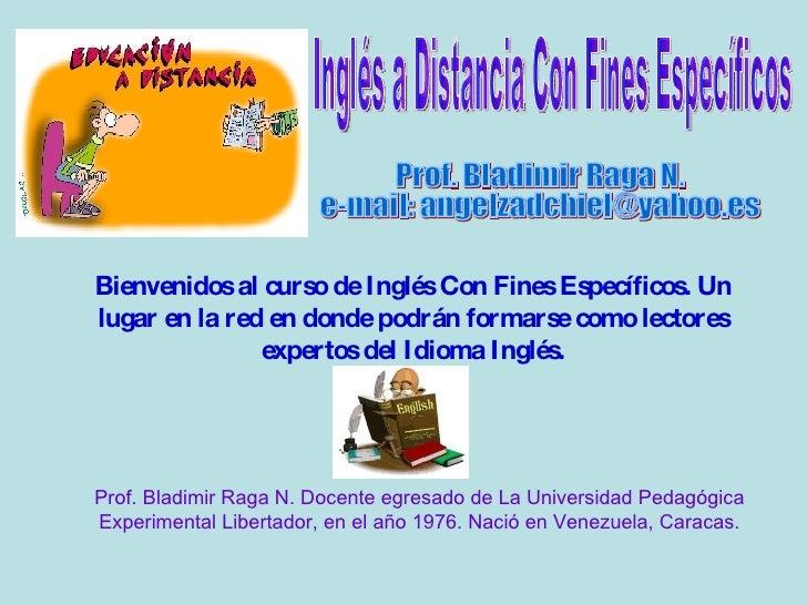 Prof. Bladimir Raga N. e-mail: angelzadchiel@yahoo.es Bienvenidos al curso de Inglés Con Fines Específicos. Un lugar en la...