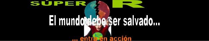 El mundo debe ser salvado... R ... entra en acción SÚPER