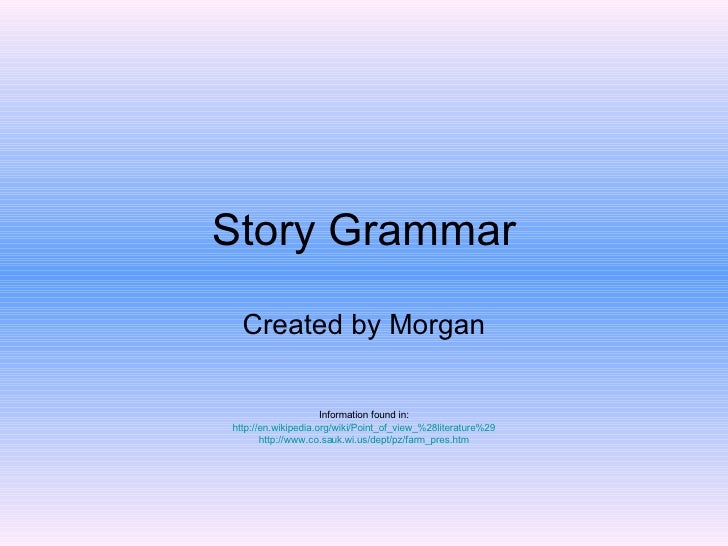 Story Grammar Created by Morgan Information found in: http://en.wikipedia.org/wiki/Point_of_view_%28literature%29 http://w...