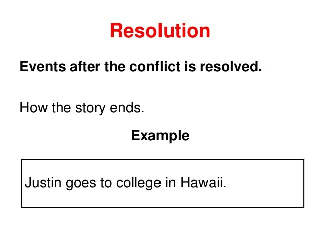 Resolution Events after the conflict is resolved. How the story ends. Example Justin goes to college in Hawaii.