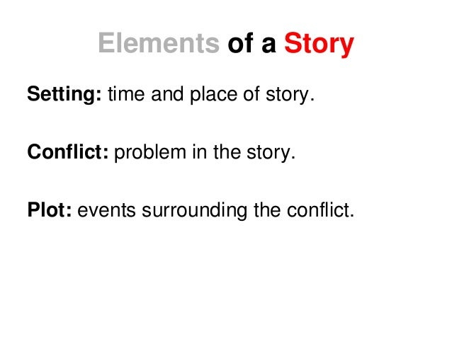 Elements of a Story Setting: time and place of story. Conflict: problem in the story. Plot: events surrounding the conflic...