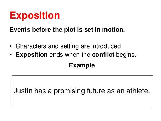 Exposition Events before the plot is set in motion. • Characters and setting are introduced • Exposition ends when the con...