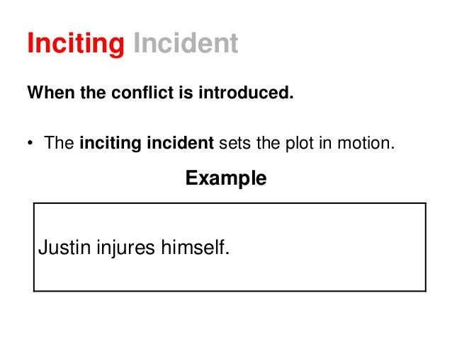 Inciting Incident When the conflict is introduced. • The inciting incident sets the plot in motion. Example Justin injures...