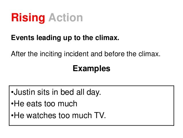 Rising Action Events leading up to the climax. After the inciting incident and before the climax. Examples •Justin sits in...