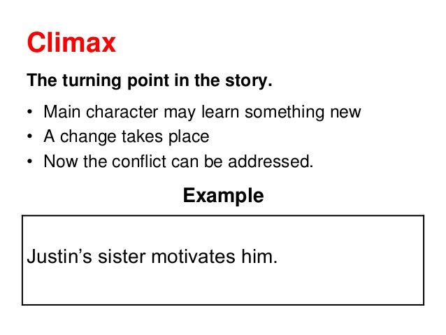 Climax The turning point in the story. • Main character may learn something new • A change takes place • Now the conflict ...