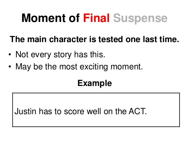 Moment of Final Suspense The main character is tested one last time. • Not every story has this. • May be the most excitin...