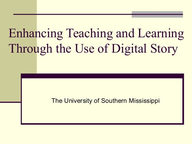 Enhancing Teaching and Learning Through the Use of Digital Story  The University of Southern Mississippi