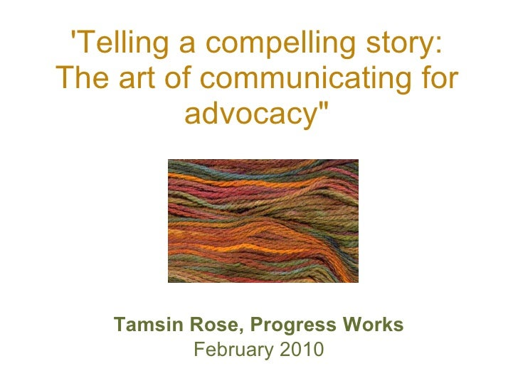 "'Telling a compelling story: The art of communicating for advocacy"" <ul><li>Tamsin Rose, Progress Works </li></ul><ul..."