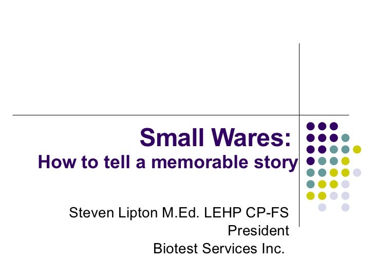 Small Wares:  How to tell a memorable story Steven Lipton M.Ed. LEHP CP-FS President Biotest Services Inc.