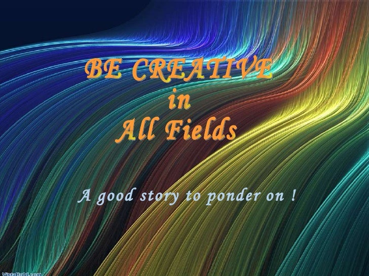 A good story to ponder on ! BE CREATIVE  in  All Fields