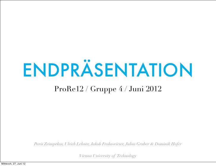 ENDPRÄSENTATION                                  ProRe12 / Gruppe 4 / Juni 2012                        Paris Zeimpekos, Ul...