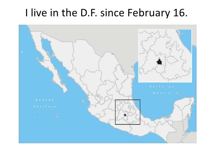 I live in the D.F. since February 16. <br />