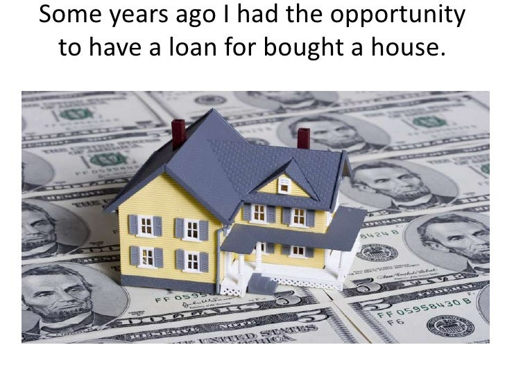 Some years ago I had the opportunity to have a loan for bought a house.<br />
