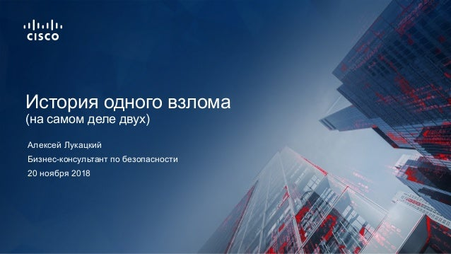 20 ноября 2018 Бизнес-консультант по безопасности История одного взлома (на самом деле двух) Алексей Лукацкий