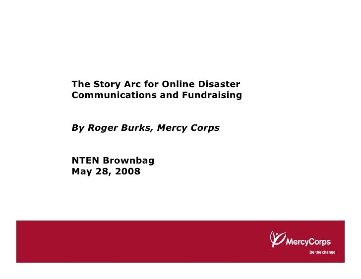 The Story Arc for Online Disaster Communications and Fundraising   By Roger Burks, Mercy Corps   NTEN Brownbag May 28, 2008