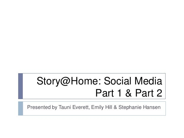 Story@Home: Social Media             Part 1 & Part 2Presented by Tauni Everett, Emily Hill & Stephanie Hansen