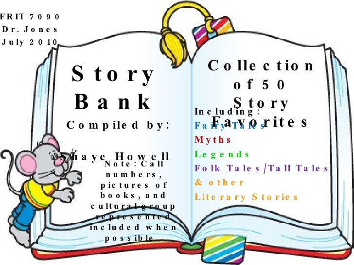Story Bank Compiled by: Shaye Howell Collection of 50 Story Favorites Including: Fairy Tales Myths Legends Folk Tales/Tall...