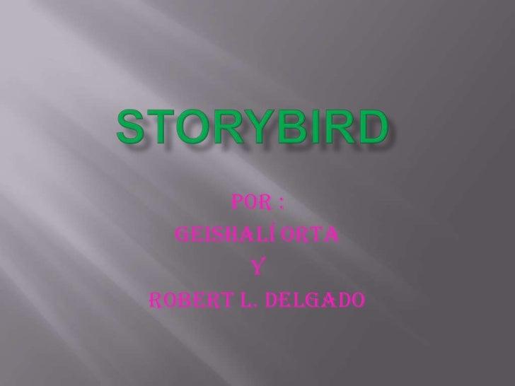 STORYBIRD<br />Por : <br />GeishalÍ ORTA<br />Y<br />ROBERT L. DELGADO<br />