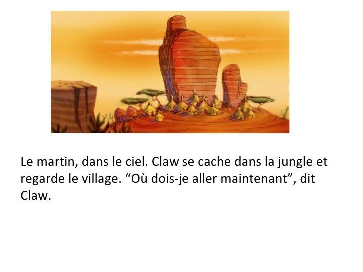 """Le martin, dans le ciel. Claw se cache dans la jungle et regarde le village. """"Où dois-je aller maintenant"""", dit  Claw."""