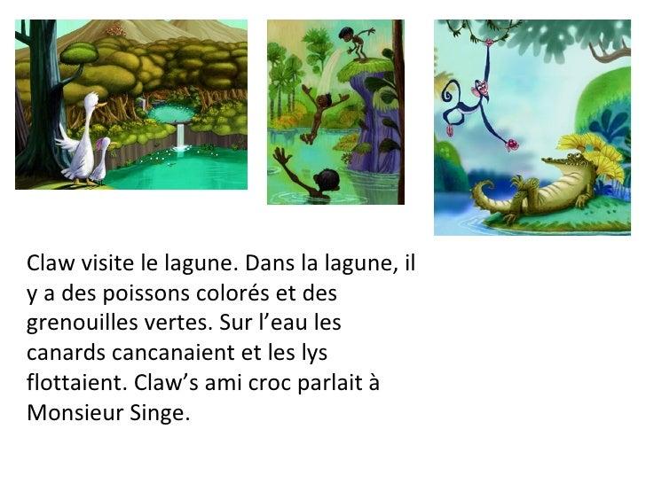 Claw visite le lagune. Dans la lagune, il y a des poissons colorés et des grenouilles vertes. Sur l'eau les canards cancan...