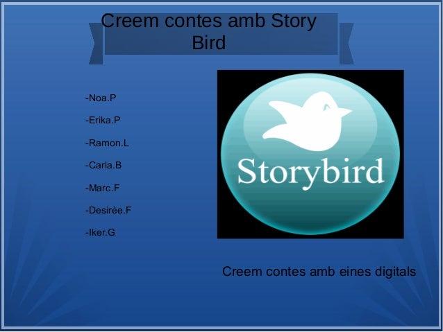 Creem contes amb Story Bird f -Noa.P -Erika.P -Ramon.L -Carla.B -Marc.F -Desirèe.F -Iker.G Creem contes amb eines digitals