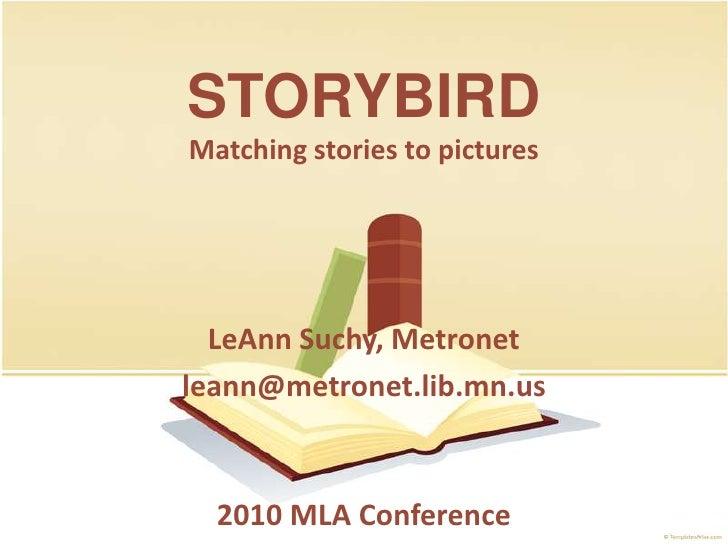 STORYBIRD<br />Matching stories to pictures<br />LeAnn Suchy, Metronet<br />leann@metronet.lib.mn.us<br />2010 MLAConferen...