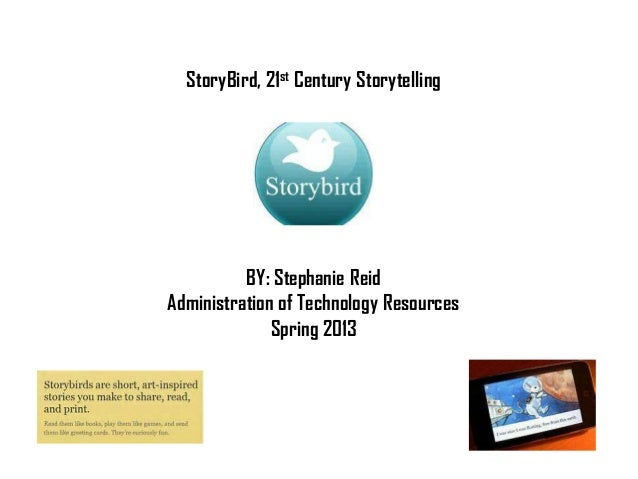 StoryBird, 21st Century Storytelling          BY: Stephanie ReidAdministration of Technology Resources              Spring...