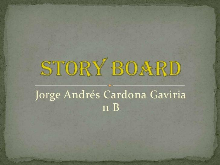 Jorge Andrés Cardona Gaviria<br />11 B <br />Story board<br />
