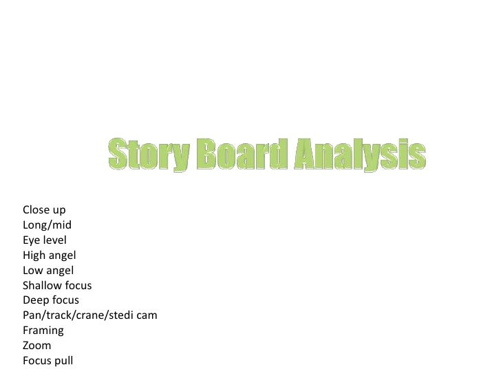 Story Board Analysis<br />Close up<br />Long/mid<br />Eye level<br />High angel<br />Low angel<br />Shallow focus<br />Dee...