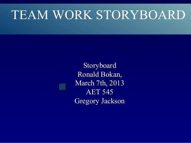 TEAM WORK STORYBOARD         Storyboard        Ronald Bokan,       March 7th, 2013          AET 545       Gregory Jackson