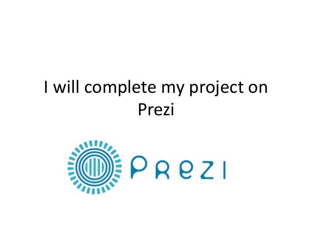I will complete my project on Prezi