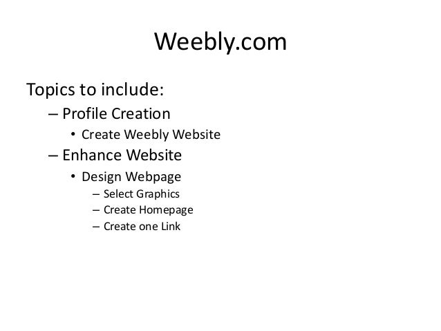 Weebly.com Topics to include: – Profile Creation • Create Weebly Website – Enhance Website • Design Webpage – Select Graph...