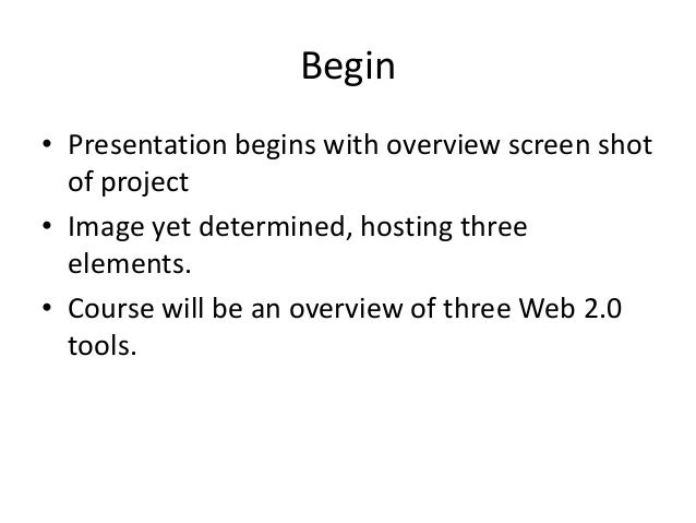 Begin • Presentation begins with overview screen shot of project • Image yet determined, hosting three elements. • Course ...