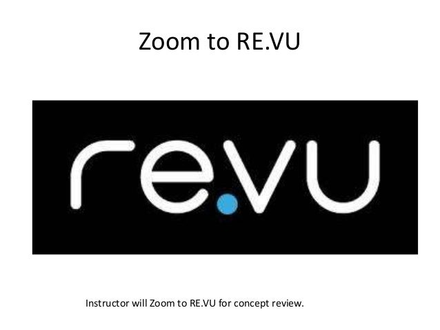 Zoom to RE.VU Instructor will Zoom to RE.VU for concept review.