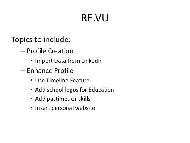 RE.VU Topics to include: – Profile Creation • Import Data from LinkedIn – Enhance Profile • Use Timeline Feature • Add sch...