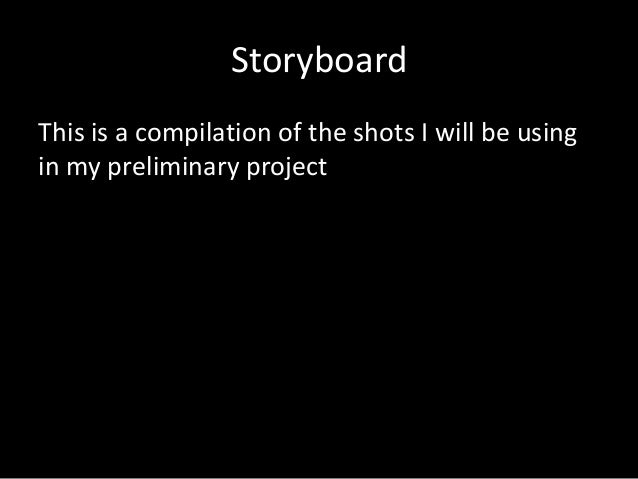 Storyboard This is a compilation of the shots I will be using in my preliminary project