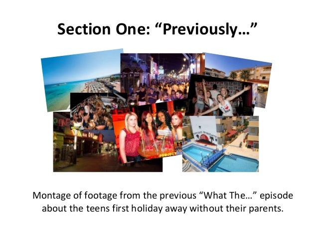 """Section One: """"Previously…""""  Montage of footage from the previous """"What The…"""" episode about the teens first holiday away wi..."""