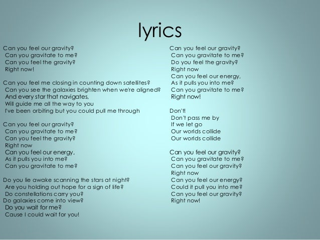 lyrics  Can you feel our gravity?  Can you gravitate to me?  Can you feel the gravity?  Right now!  Can you feel me closin...