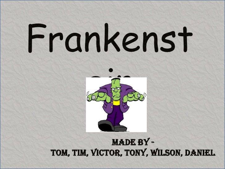 Frankenstein<br />Made by - Tom, Tim, Victor, Tony, Wilson, Daniel<br />