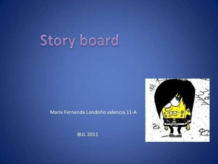Storyboard<br />María Fernanda Londoño valencia 11-A <br />BUL 2011<br />