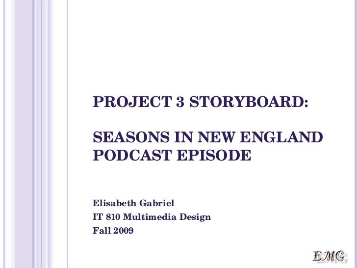 PROJECT 3 STORYBOARD: SEASONS IN NEW ENGLAND PODCAST EPISODE Elisabeth Gabriel IT 810 Multimedia Design Fall 2009